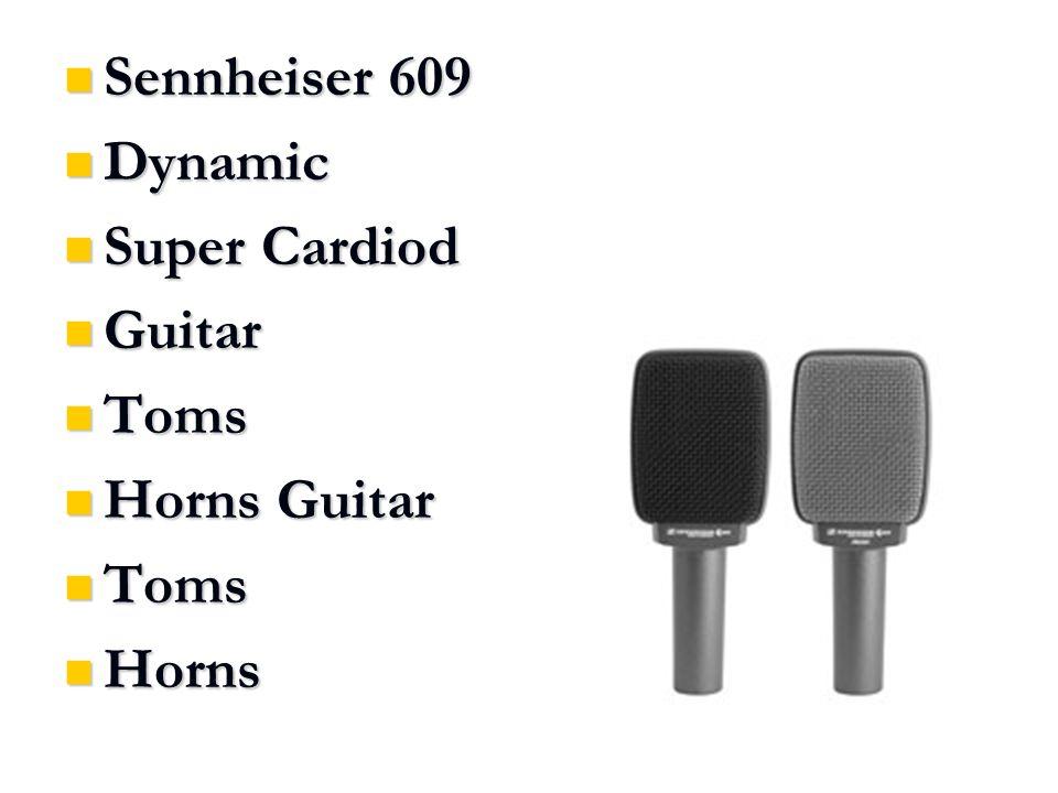Sennheiser 609 Sennheiser 609 Dynamic Dynamic Super Cardiod Super Cardiod Guitar Guitar Toms Toms Horns Guitar Horns Guitar Toms Toms Horns Horns