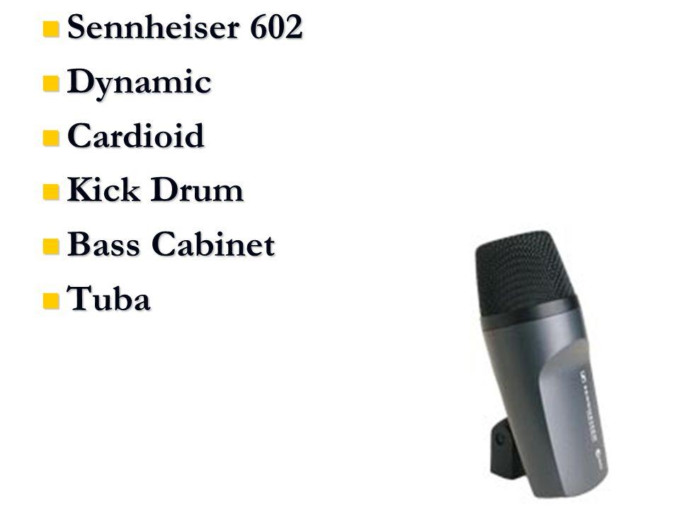 Sennheiser 602 Sennheiser 602 Dynamic Dynamic Cardioid Cardioid Kick Drum Kick Drum Bass Cabinet Bass Cabinet Tuba Tuba
