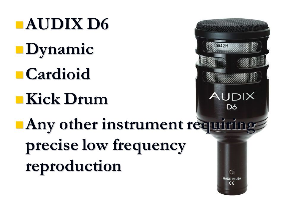 AUDIX D6 AUDIX D6 Dynamic Dynamic Cardioid Cardioid Kick Drum Kick Drum Any other instrument requiring precise low frequency reproduction Any other instrument requiring precise low frequency reproduction