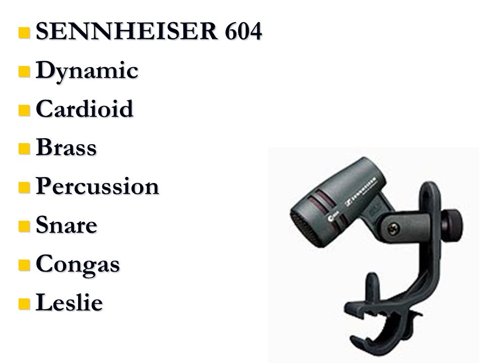 SENNHEISER 604 SENNHEISER 604 Dynamic Dynamic Cardioid Cardioid Brass Brass Percussion Percussion Snare Snare Congas Congas Leslie Leslie
