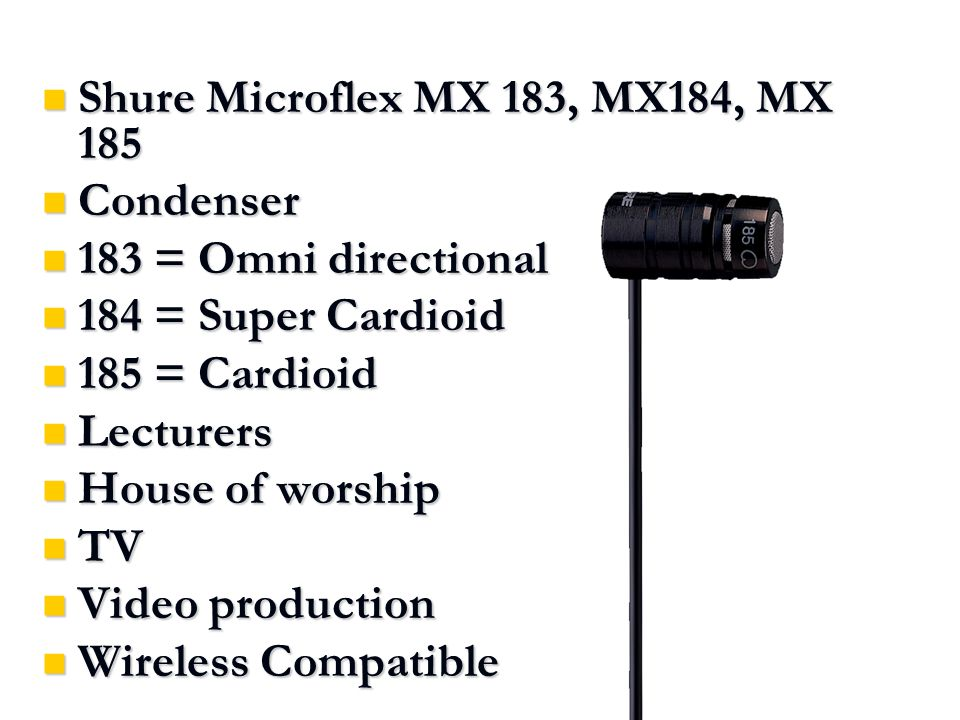 Shure Microflex MX 183, MX184, MX 185 Shure Microflex MX 183, MX184, MX 185 Condenser Condenser 183 = Omni directional 183 = Omni directional 184 = Super Cardioid 184 = Super Cardioid 185 = Cardioid 185 = Cardioid Lecturers Lecturers House of worship House of worship TV TV Video production Video production Wireless Compatible Wireless Compatible