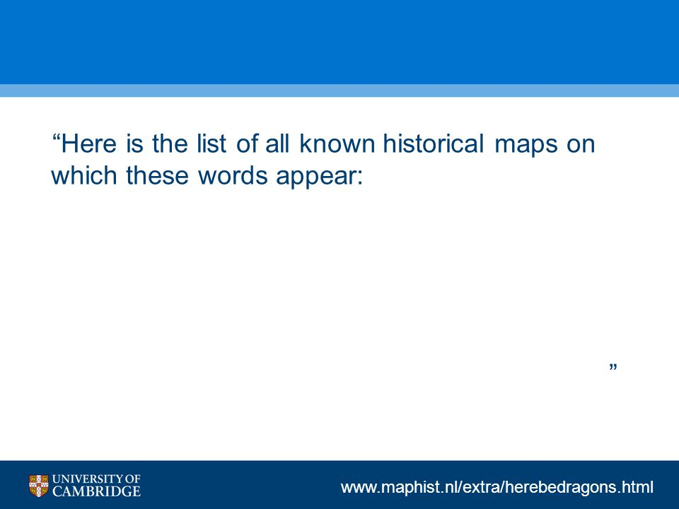 www.maphist.nl/extra/herebedragons.html Here is the list of all known historical maps on which these words appear: