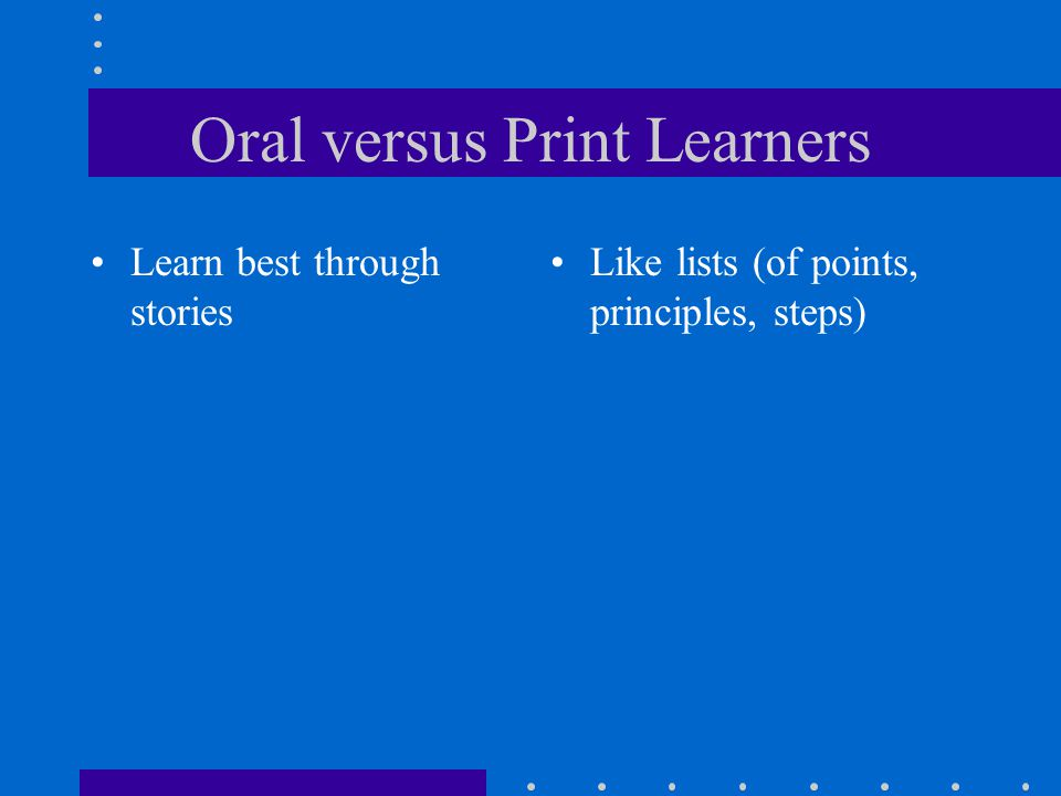 Oral versus Print Learners Learn best through stories Like lists (of points, principles, steps)
