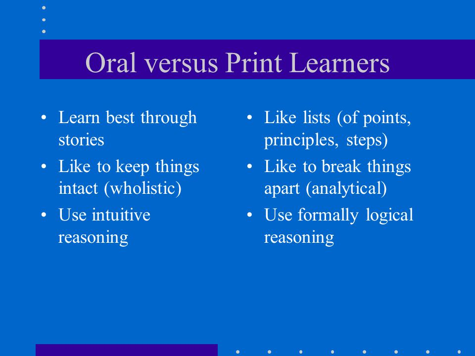 Oral versus Print Learners Learn best through stories Like to keep things intact (wholistic) Use intuitive reasoning Like lists (of points, principles