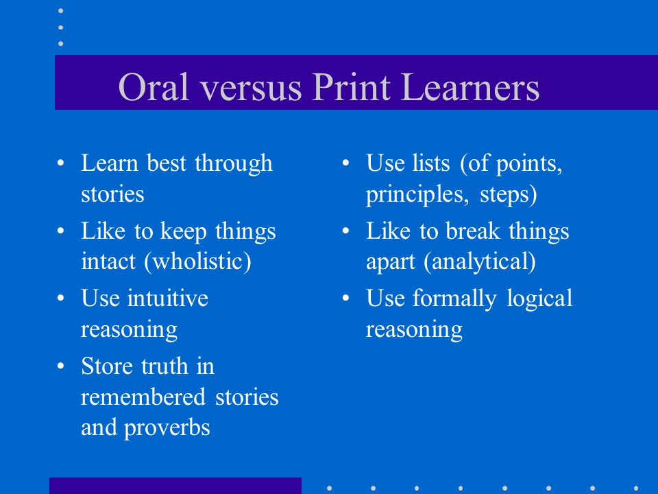 Oral versus Print Learners Learn best through stories Like to keep things intact (wholistic) Use intuitive reasoning Store truth in remembered stories