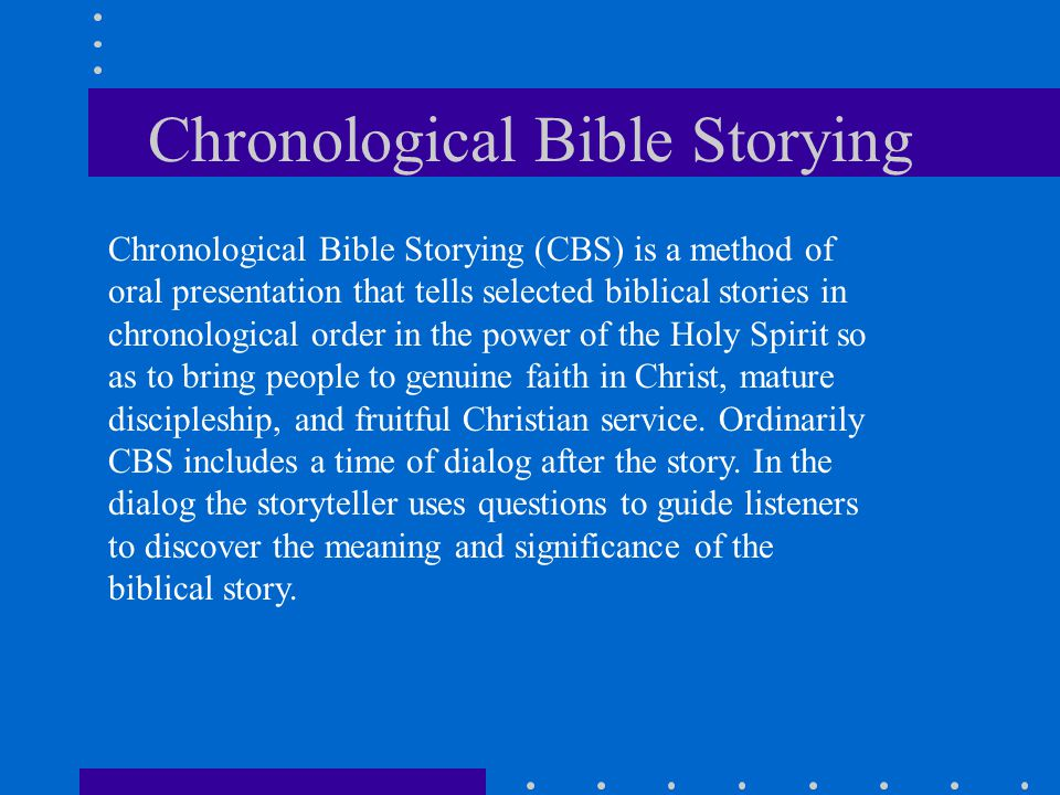 Chronological Bible Storying Chronological Bible Storying (CBS) is a method of oral presentation that tells selected biblical stories in chronological