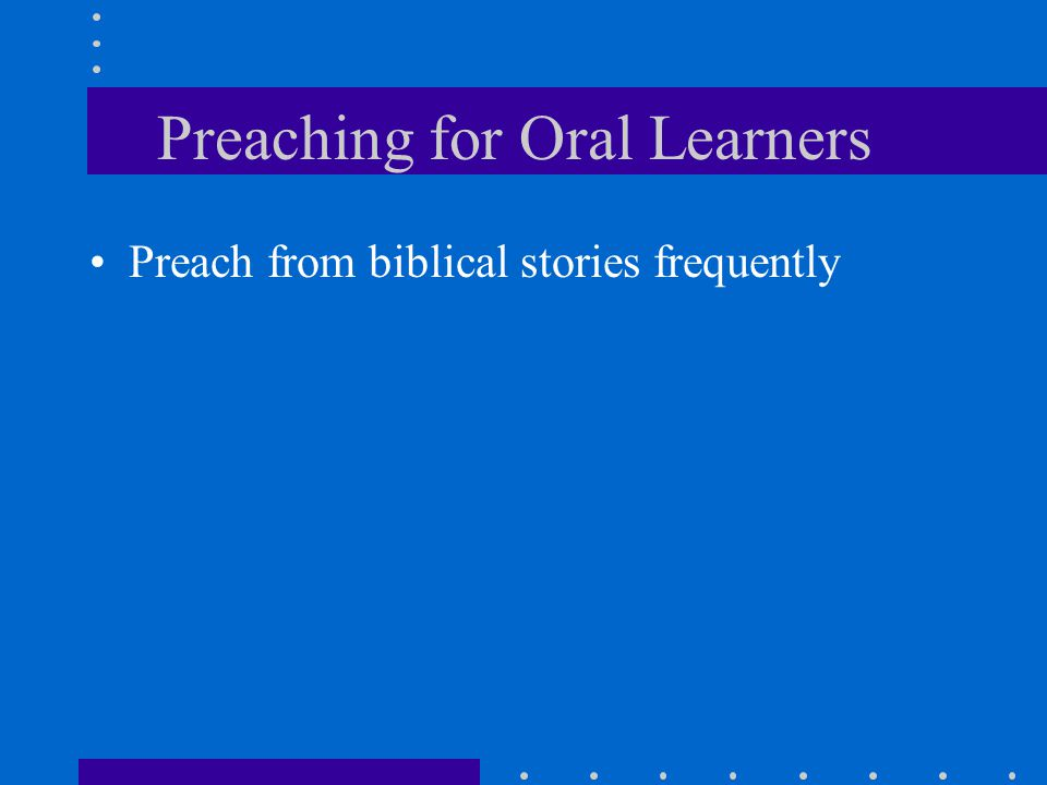 Preaching for Oral Learners Preach from biblical stories frequently