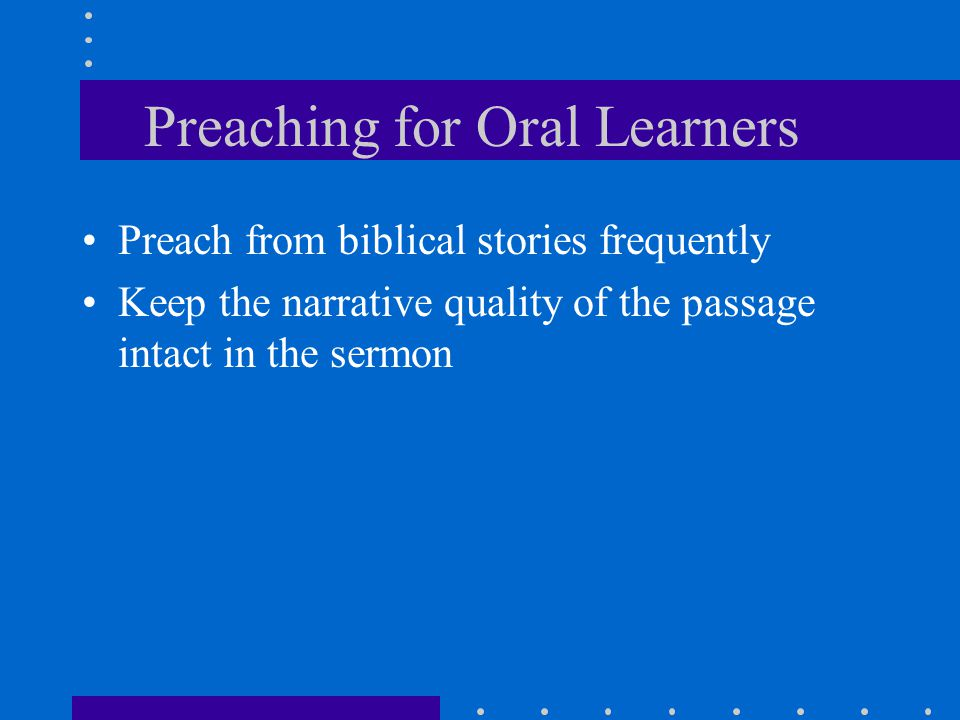 Preaching for Oral Learners Preach from biblical stories frequently Keep the narrative quality of the passage intact in the sermon