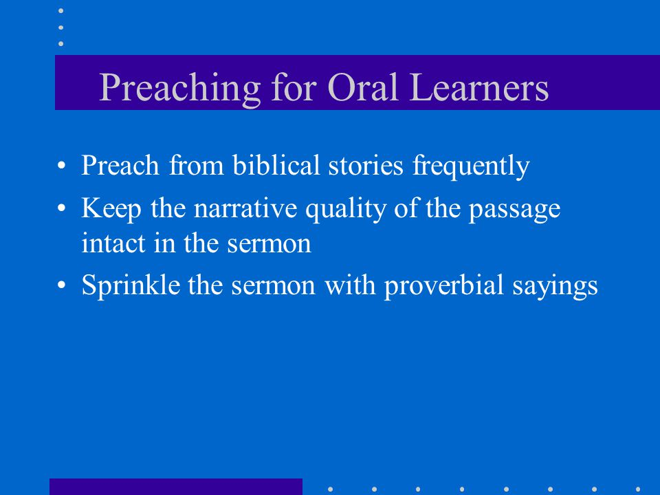 Preaching for Oral Learners Preach from biblical stories frequently Keep the narrative quality of the passage intact in the sermon Sprinkle the sermon