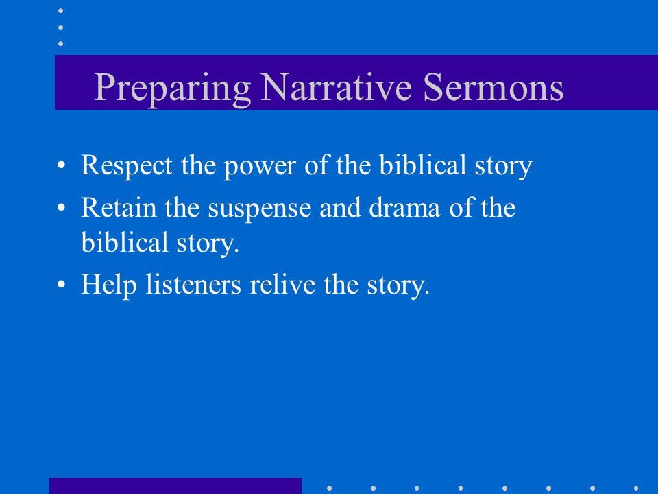 Preparing Narrative Sermons Respect the power of the biblical story Retain the suspense and drama of the biblical story. Help listeners relive the sto