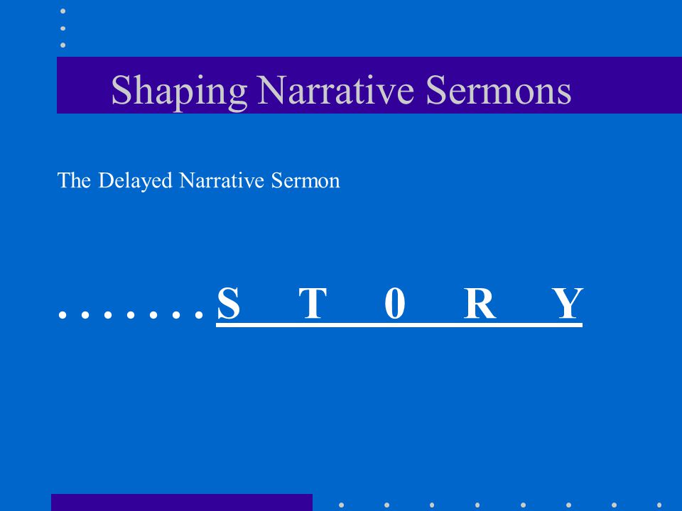 Shaping Narrative Sermons The Delayed Narrative Sermon....... S T 0 R Y