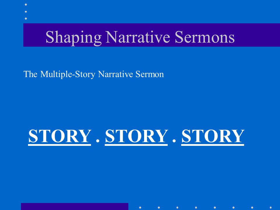 Shaping Narrative Sermons The Multiple-Story Narrative Sermon STORY. STORY. STORY