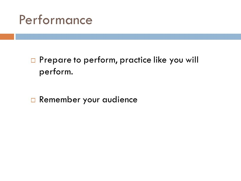 Performance  Prepare to perform, practice like you will perform.  Remember your audience