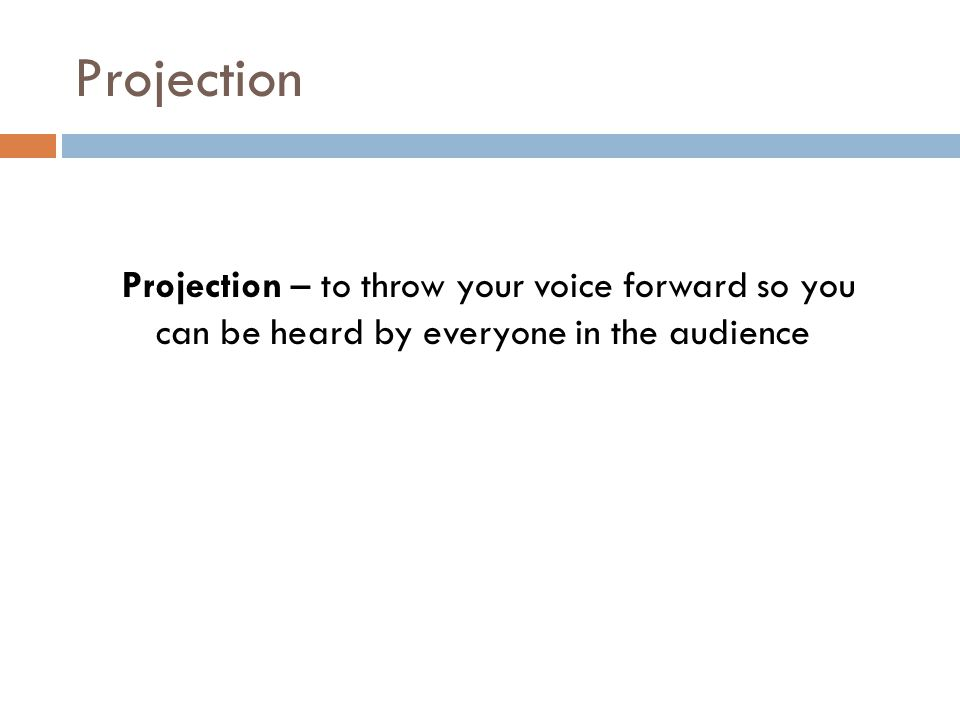 Projection Projection – to throw your voice forward so you can be heard by everyone in the audience