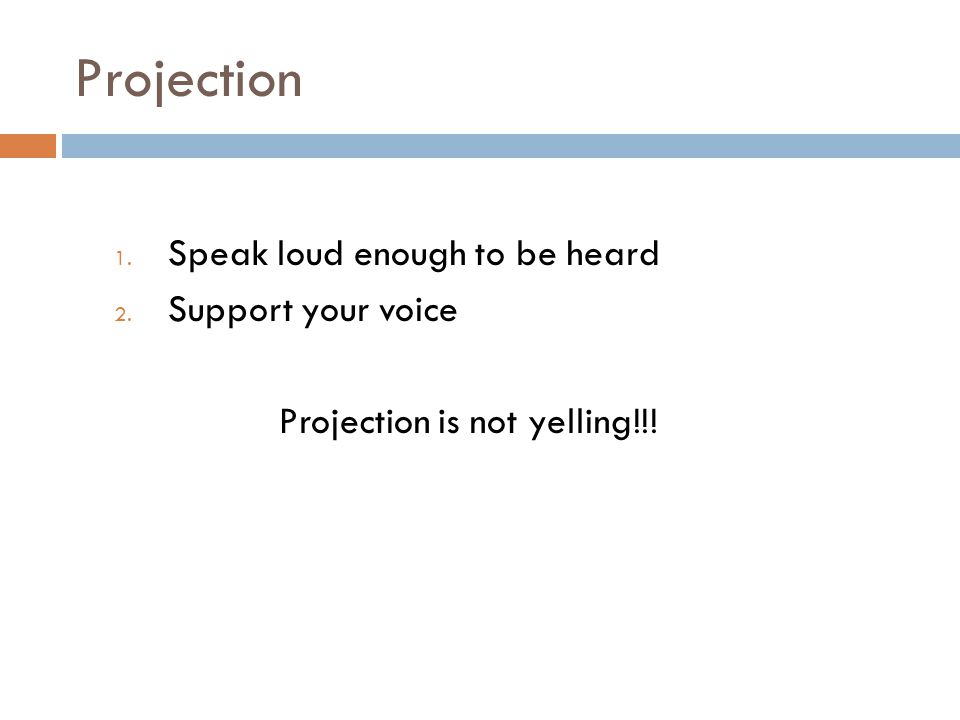 Projection 1. Speak loud enough to be heard 2. Support your voice Projection is not yelling!!!