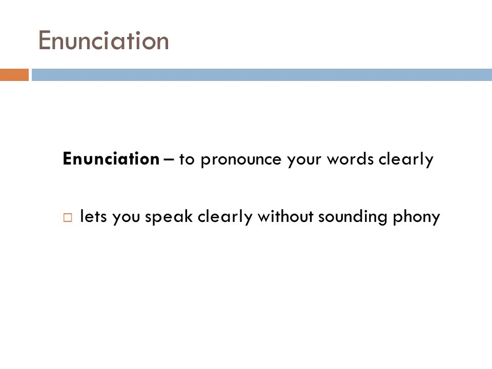 Enunciation Enunciation – to pronounce your words clearly  lets you speak clearly without sounding phony