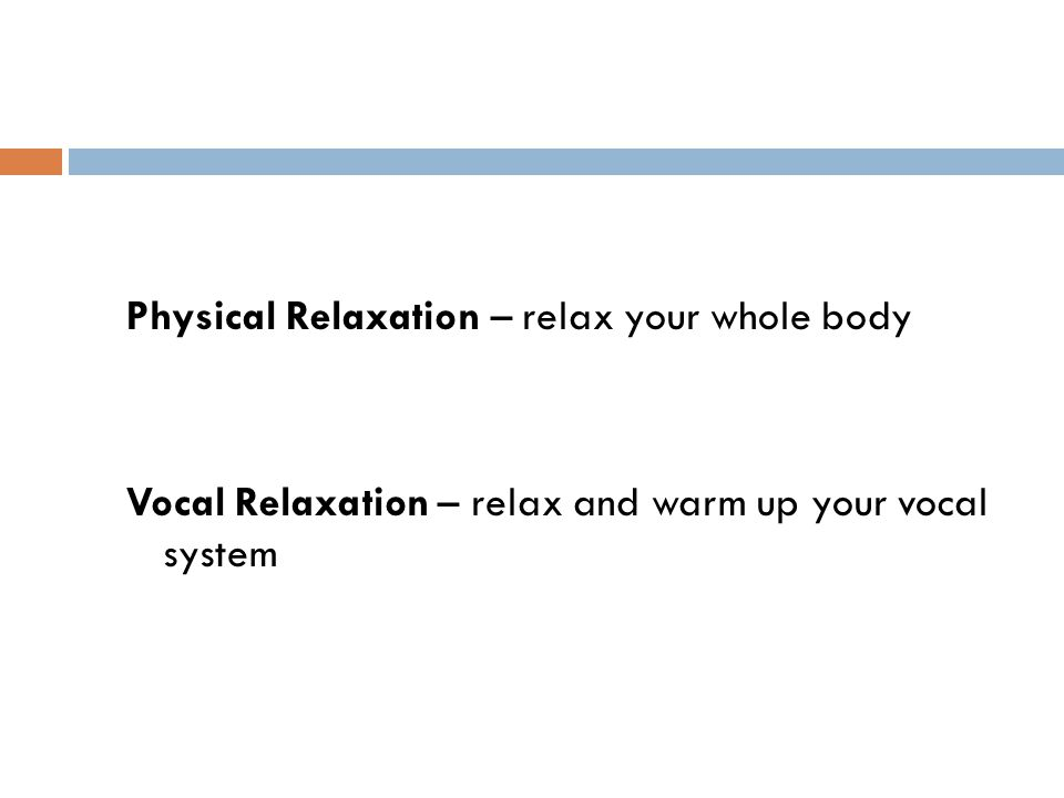 Physical Relaxation – relax your whole body Vocal Relaxation – relax and warm up your vocal system