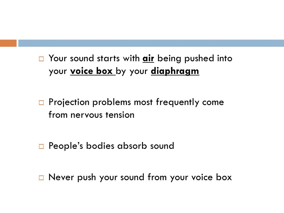  Your sound starts with air being pushed into your voice box by your diaphragm  Projection problems most frequently come from nervous tension  People's bodies absorb sound  Never push your sound from your voice box