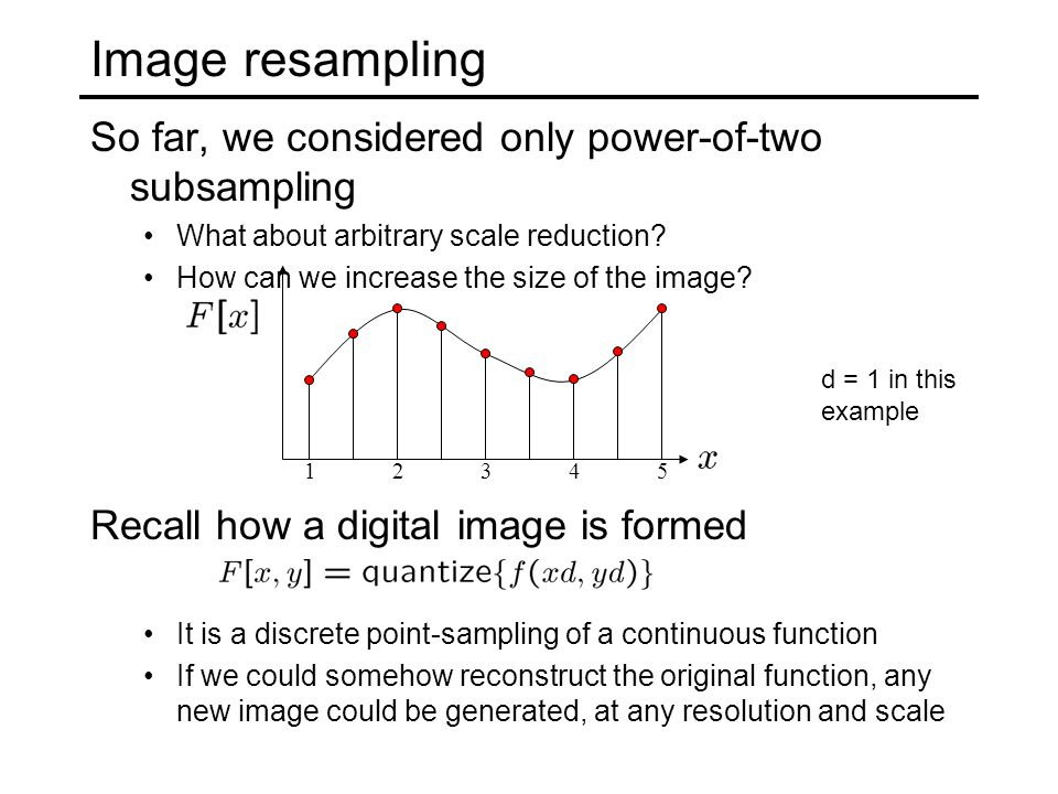 Image resampling So far, we considered only power-of-two subsampling What about arbitrary scale reduction.