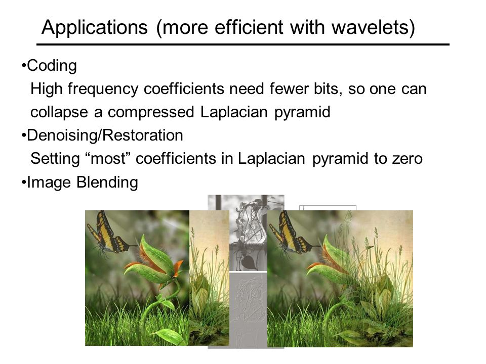 Applications (more efficient with wavelets) Coding High frequency coefficients need fewer bits, so one can collapse a compressed Laplacian pyramid Denoising/Restoration Setting most coefficients in Laplacian pyramid to zero Image Blending