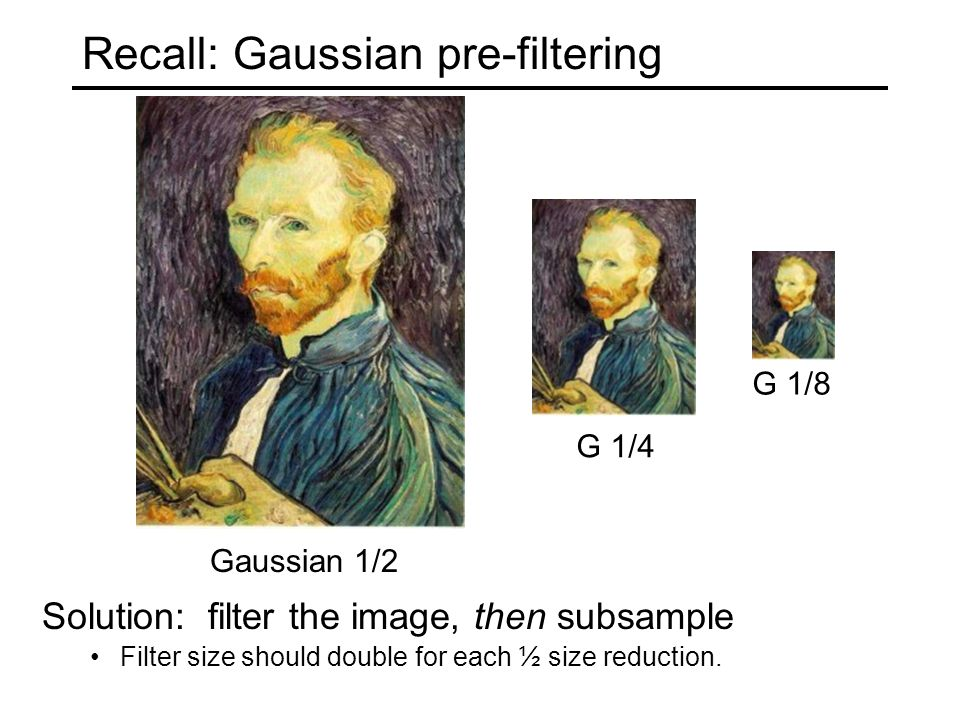 Recall: Gaussian pre-filtering G 1/4 G 1/8 Gaussian 1/2 Solution: filter the image, then subsample Filter size should double for each ½ size reduction.