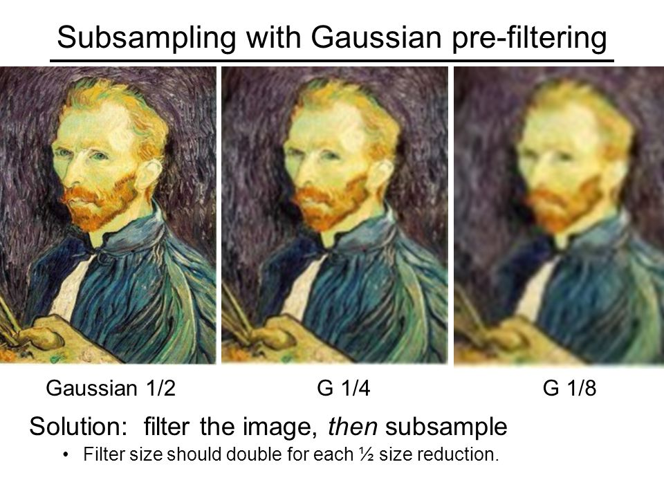 Subsampling with Gaussian pre-filtering G 1/4G 1/8Gaussian 1/2 Solution: filter the image, then subsample Filter size should double for each ½ size reduction.