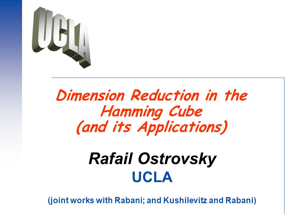 Dimension Reduction in the Hamming Cube (and its Applications) Rafail Ostrovsky UCLA (joint works with Rabani; and Kushilevitz and Rabani)