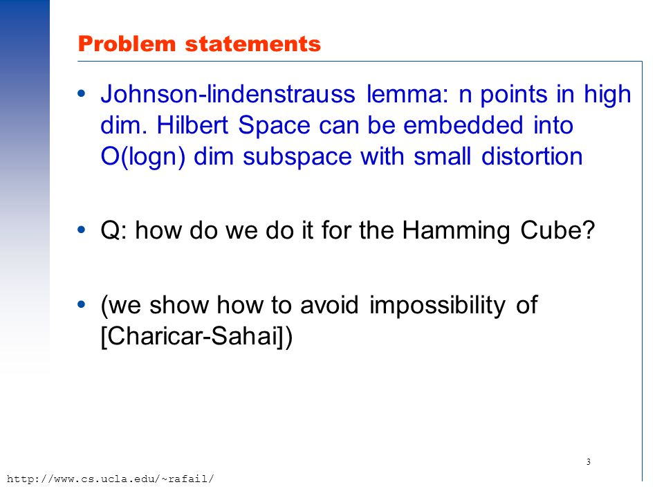 3 http://www.cs.ucla.edu/~rafail/ Problem statements  Johnson-lindenstrauss lemma: n points in high dim. Hilbert Space can be embedded into O(logn) d