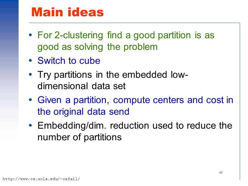 40 http://www.cs.ucla.edu/~rafail/ Main ideas  For 2-clustering find a good partition is as good as solving the problem  Switch to cube  Try partit