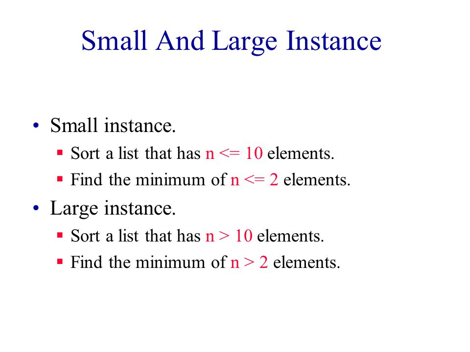 Small And Large Instance Small instance.  Sort a list that has n <= 10 elements.