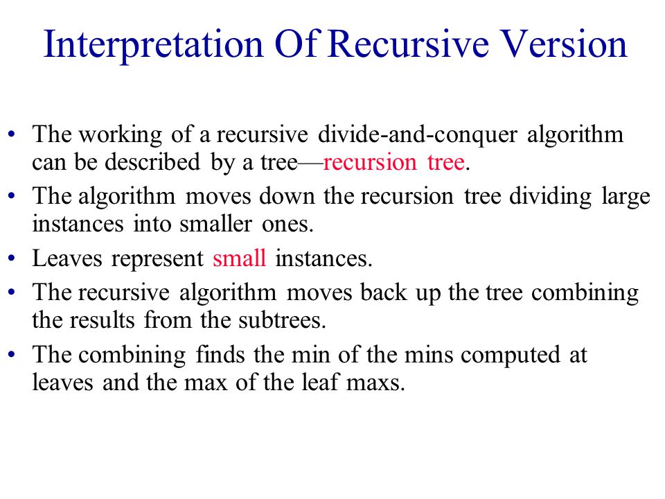 Interpretation Of Recursive Version The working of a recursive divide-and-conquer algorithm can be described by a tree—recursion tree.