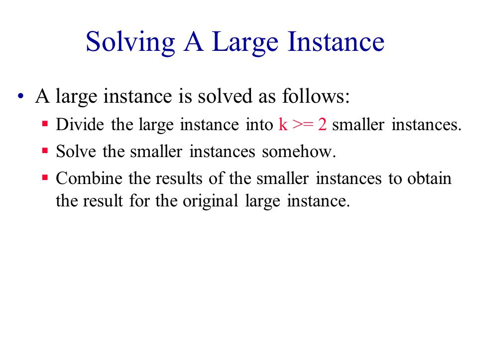 Solving A Large Instance A large instance is solved as follows:  Divide the large instance into k >= 2 smaller instances.