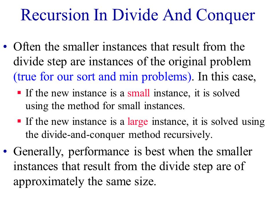 Recursion In Divide And Conquer Often the smaller instances that result from the divide step are instances of the original problem (true for our sort and min problems).