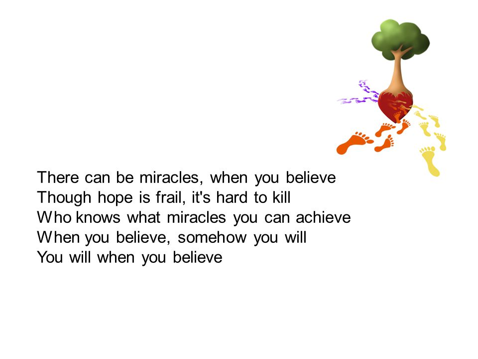 There can be miracles, when you believe Though hope is frail, it s hard to kill Who knows what miracles you can achieve When you believe, somehow you will You will when you believe