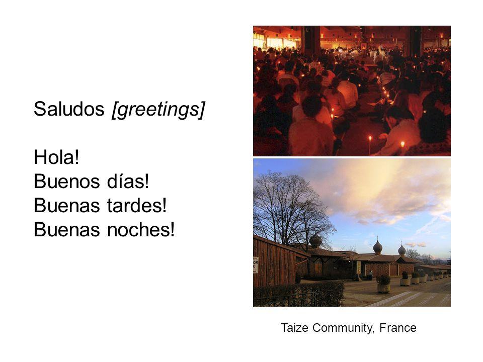 Saludos [greetings] Hola! Buenos días! Buenas tardes! Buenas noches! Taize Community, France