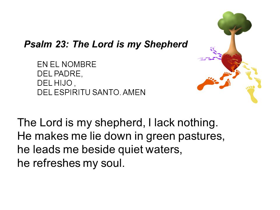 Psalm 23: The Lord is my Shepherd The Lord is my shepherd, I lack nothing. He makes me lie down in green pastures, he leads me beside quiet waters, he