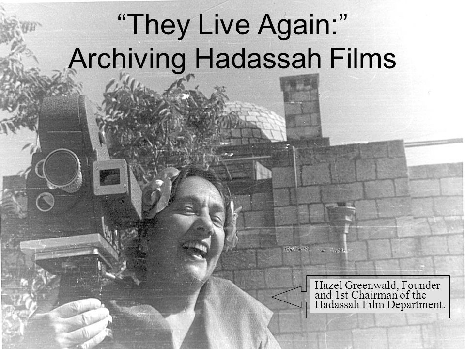 They Live Again: Archiving Hadassah Films Hazel Greenwald, Founder and 1st Chairman of the Hadassah Film Department.