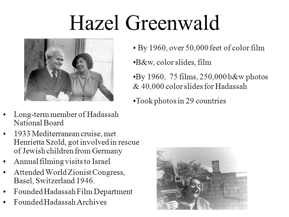 Hazel Greenwald Long-term member of Hadassah National Board 1933 Mediterranean cruise, met Henrietta Szold, got involved in rescue of Jewish children from Germany Annual filming visits to Israel Attended World Zionist Congress, Basel, Switzerland 1946.