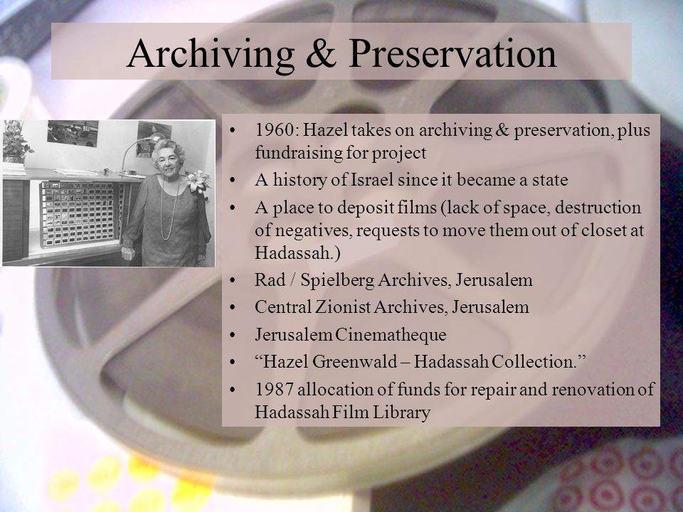 Archiving & Preservation 1960: Hazel takes on archiving & preservation, plus fundraising for project A history of Israel since it became a state A place to deposit films (lack of space, destruction of negatives, requests to move them out of closet at Hadassah.) Rad / Spielberg Archives, Jerusalem Central Zionist Archives, Jerusalem Jerusalem Cinematheque Hazel Greenwald – Hadassah Collection. 1987 allocation of funds for repair and renovation of Hadassah Film Library