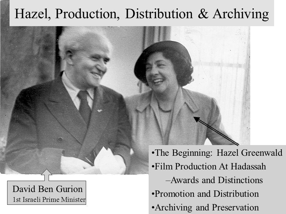 The Beginning: Hazel Greenwald Film Production At Hadassah –Awards and Distinctions Promotion and Distribution Archiving and Preservation David Ben Gurion 1st Israeli Prime Minister Hazel, Production, Distribution & Archiving