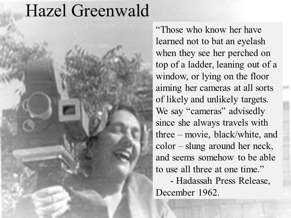 Hazel Greenwald Those who know her have learned not to bat an eyelash when they see her perched on top of a ladder, leaning out of a window, or lying on the floor aiming her cameras at all sorts of likely and unlikely targets.
