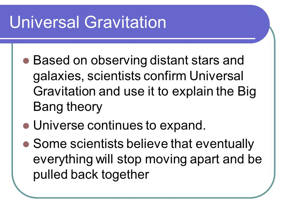 Universal Gravitation Based on observing distant stars and galaxies, scientists confirm Universal Gravitation and use it to explain the Big Bang theor