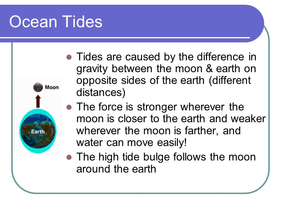 Ocean Tides Tides are caused by the difference in gravity between the moon & earth on opposite sides of the earth (different distances) The force is s