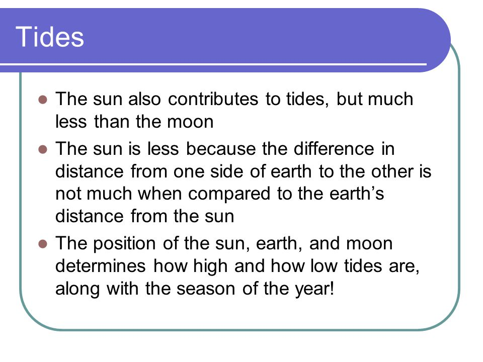 Tides The sun also contributes to tides, but much less than the moon The sun is less because the difference in distance from one side of earth to the