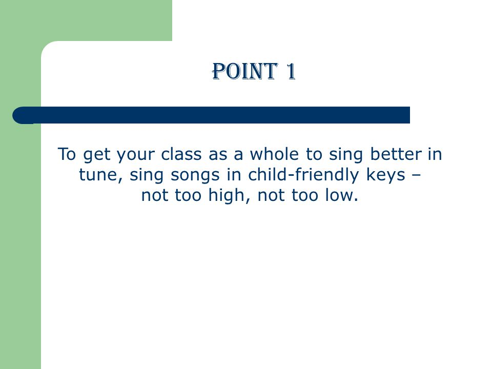 To get your class as a whole to sing better in tune, sing songs in child-friendly keys – not too high, not too low.