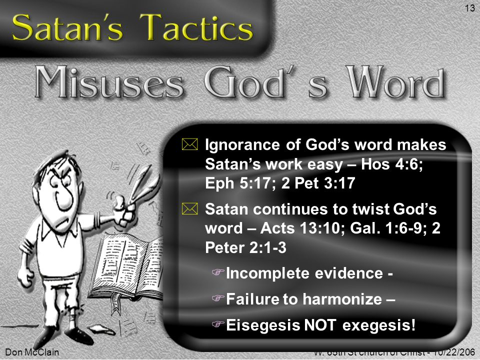 Don McClainW. 65th St church of Christ - 10/22/206 13  Ignorance of God's word makes Satan's work easy – Hos 4:6; Eph 5:17; 2 Pet 3:17  Satan contin