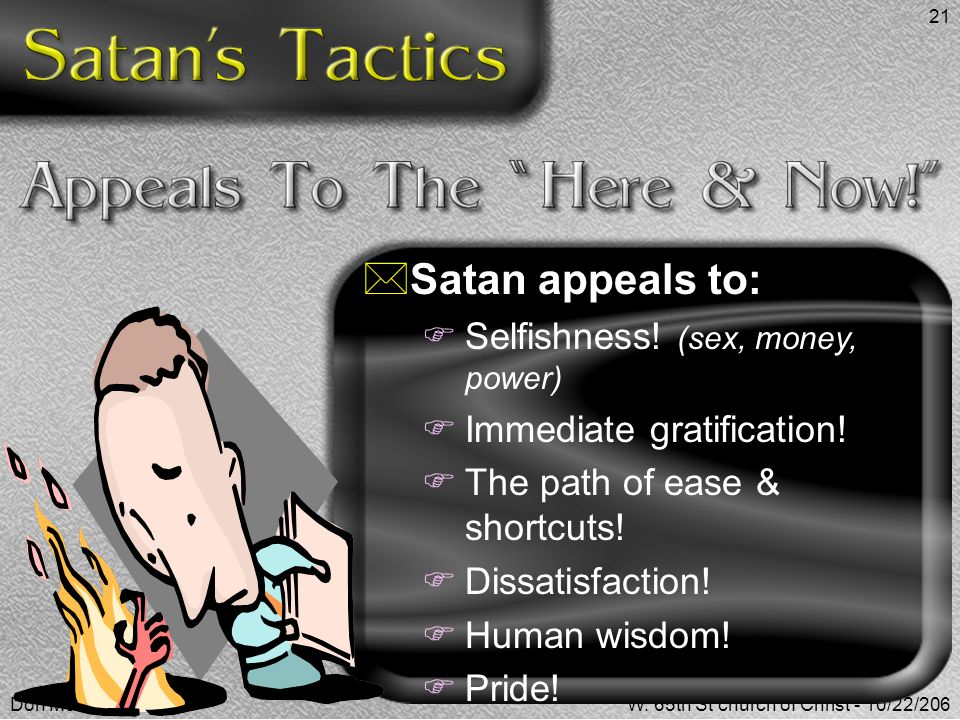 Don McClainW. 65th St church of Christ - 10/22/206 21  Satan appeals to:  Selfishness! (sex, money, power)  Immediate gratification!  The path of
