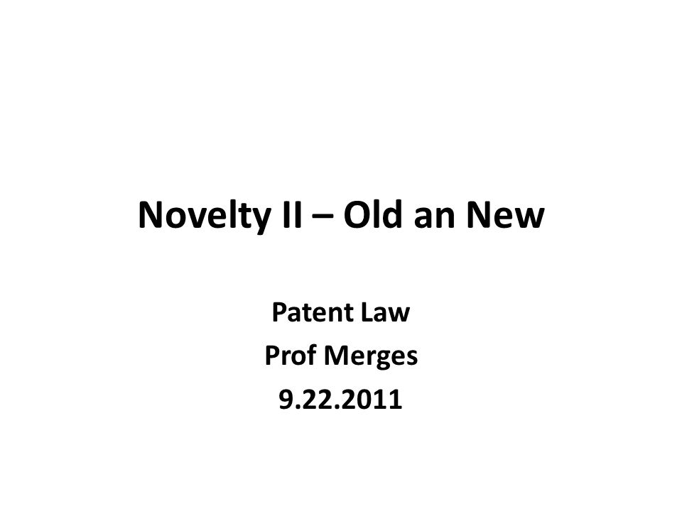 Novelty II – Old an New Patent Law Prof Merges 9.22.2011