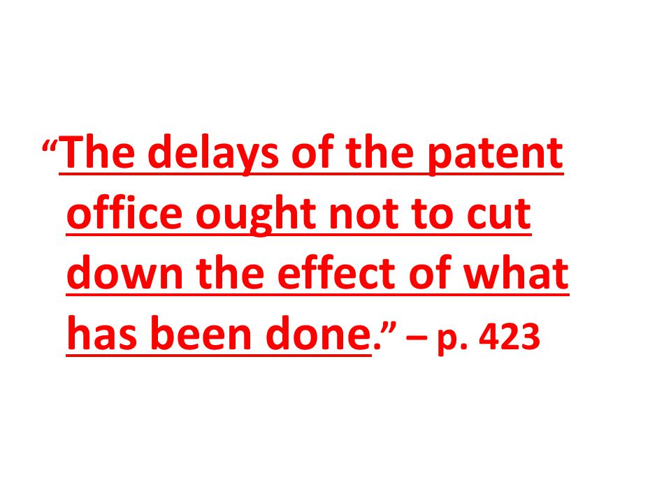 """ The delays of the patent office ought not to cut down the effect of what has been done."" – p. 423"