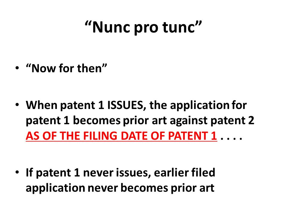 """Nunc pro tunc"" ""Now for then"" When patent 1 ISSUES, the application for patent 1 becomes prior art against patent 2 AS OF THE FILING DATE OF PATENT 1"